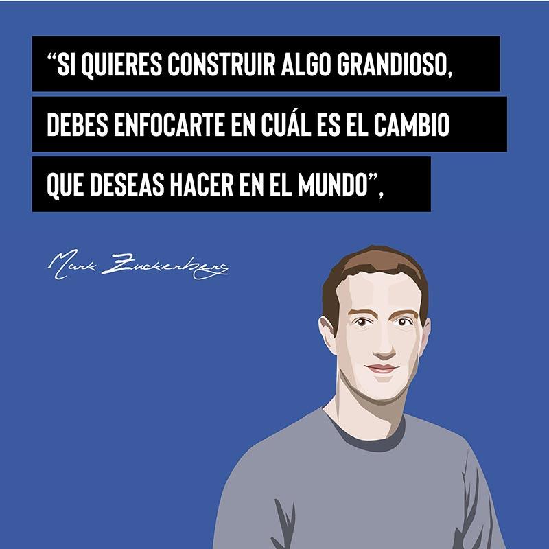 """""""Si quieres construir algo grandioso, debes enfocarte en cuál es el cambio que deseas hacer en el mundo"""" - Mark Zuckerberg"""