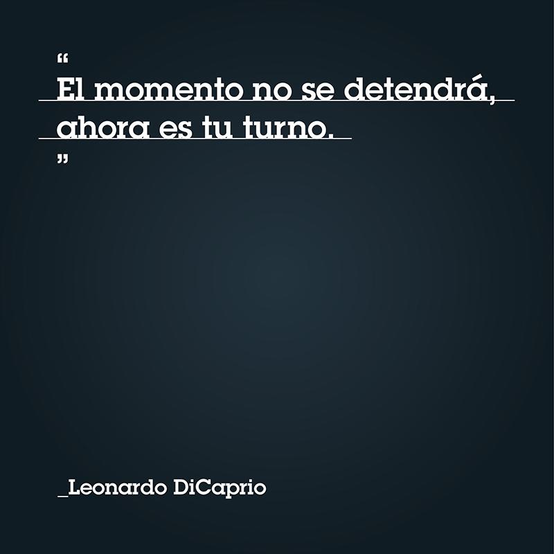"""""""El momento no se detendrá, ahora es tu turno"""" - Leonardo DiCaprio"""