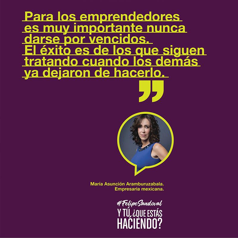 """""""Para los emprendedores es muy importante nunca darse por vencidos. El éxito es de los que siguen tratando cuando los demás ya dejaron de hacerlo."""" - Maria Asunción Aramburuzabala"""